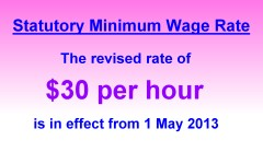 Statutory Minimum Wage Rate The revised rate of $30 per hour is in effect from 1 May 2013